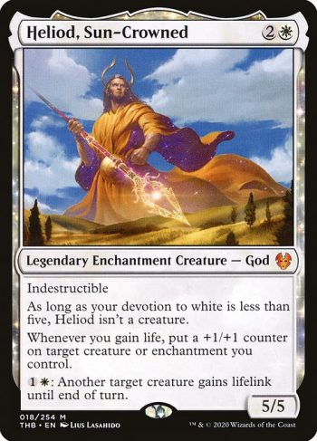Card Name: Heliod, Sun-Crowned. Mana Cost: {2}{W}. Card Oracle Text: IndestructibleAs long as your devotion to white is less than five, Heliod isn't a creature.Whenever you gain life, put a +1/+1 counter on target creature or enchantment you control.{1}{W}: Another target creature gains lifelink until end of turn.. Power/Toughness: 5/5