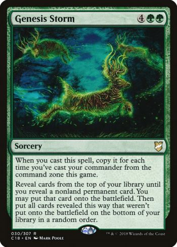 Card Name: Genesis Storm. Mana Cost: {4}{G}{G}. Card Oracle Text: When you cast this spell, copy it for each time you've cast your commander from the command zone this game.Reveal cards from the top of your library until you reveal a nonland permanent card. You may put that card onto the battlefield. Then put all cards revealed this way that weren't put onto the battlefield on the bottom of your library in a random order.