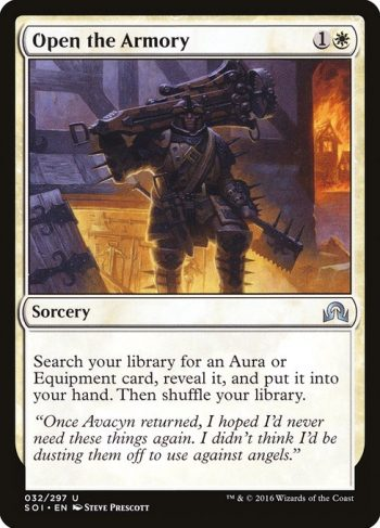 Card Name: Open the Armory. Mana Cost: {1}{W}. Card Oracle Text: Search your library for an Aura or Equipment card, reveal it, and put it into your hand. Then shuffle your library.