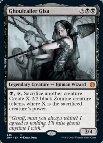 Card Name: Ghoulcaller Gisa. Mana Cost: {3}{B}{B}. Card Oracle Text: {B}, {T}, Sacrifice another creature: Create X 2/2 black Zombie creature tokens, where X is the sacrificed creature's power.. Power/Toughness: 3/4