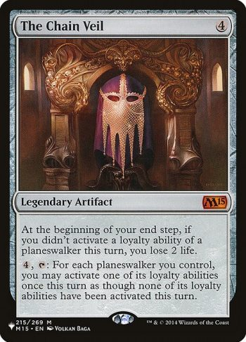 Card Name: The Chain Veil. Mana Cost: {4}. Card Oracle Text: At the beginning of your end step, if you didn't activate a loyalty ability of a planeswalker this turn, you lose 2 life.{4}, {T}: For each planeswalker you control, you may activate one of its loyalty abilities once this turn as though none of its loyalty abilities have been activated this turn.