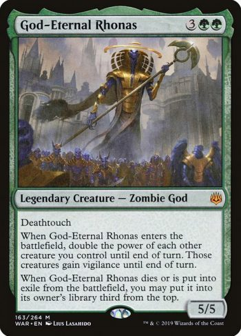 Card Name: God-Eternal Rhonas. Mana Cost: {3}{G}{G}. Card Oracle Text: DeathtouchWhen God-Eternal Rhonas enters the battlefield, double the power of each other creature you control until end of turn. Those creatures gain vigilance until end of turn.When God-Eternal Rhonas dies or is put into exile from the battlefield, you may put it into its owner's library third from the top.. Power/Toughness: 5/5