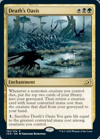 Card Name: Death's Oasis. Mana Cost: {W}{B}{G}. Card Oracle Text: Whenever a nontoken creature you control dies, put the top two cards of your library into your graveyard. Then return a creature card with lesser converted mana cost than the creature that died from your graveyard to your hand.{1}, Sacrifice Death's Oasis: You gain life equal to the greatest converted mana cost among creatures you control.
