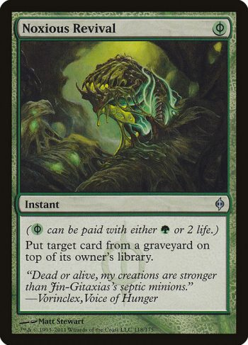 Card Name: Noxious Revival. Mana Cost: {G/P}. Card Oracle Text: ({G/P} can be paid with either {G} or 2 life.)Put target card from a graveyard on top of its owner's library.
