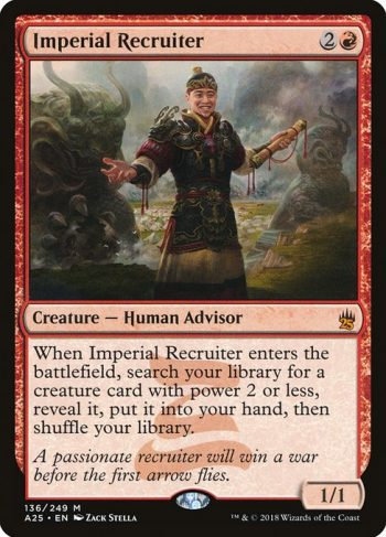 Card Name: Imperial Recruiter. Mana Cost: {2}{R}. Card Oracle Text: When Imperial Recruiter enters the battlefield, search your library for a creature card with power 2 or less, reveal it, put it into your hand, then shuffle your library.. Power/Toughness: 1/1