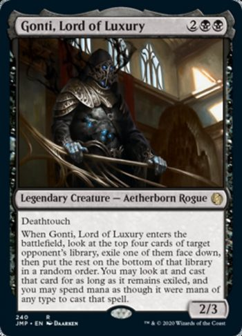 Card Name: Gonti, Lord of Luxury. Mana Cost: {2}{B}{B}. Card Oracle Text: DeathtouchWhen Gonti, Lord of Luxury enters the battlefield, look at the top four cards of target opponent's library, exile one of them face down, then put the rest on the bottom of that library in a random order. You may look at and cast that card for as long as it remains exiled, and you may spend mana as though it were mana of any type to cast that spell.. Power/Toughness: 2/3