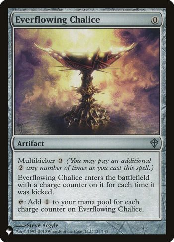 Card Name: Everflowing Chalice. Mana Cost: {0}. Card Oracle Text: Multikicker {2} (You may pay an additional {2} any number of times as you cast this spell.)Everflowing Chalice enters the battlefield with a charge counter on it for each time it was kicked.{T}: Add {C} for each charge counter on Everflowing Chalice.
