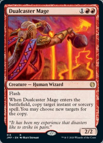 Card Name: Dualcaster Mage. Mana Cost: {1}{R}{R}. Card Oracle Text: FlashWhen Dualcaster Mage enters the battlefield, copy target instant or sorcery spell. You may choose new targets for the copy.. Power/Toughness: 2/2