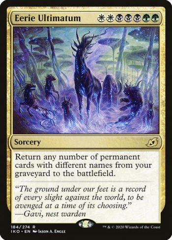 Card Name: Eerie Ultimatum. Mana Cost: {W}{W}{B}{B}{B}{G}{G}. Card Oracle Text: Return any number of permanent cards with different names from your graveyard to the battlefield.