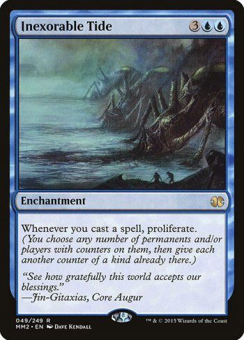 Card Name: Inexorable Tide. Mana Cost: {3}{U}{U}. Card Oracle Text: Whenever you cast a spell, proliferate. (Choose any number of permanents and/or players, then give each another counter of each kind already there.)