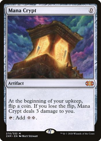 Card Name: Mana Crypt. Mana Cost: {0}. Card Oracle Text: At the beginning of your upkeep, flip a coin. If you lose the flip, Mana Crypt deals 3 damage to you.{T}: Add {C}{C}.