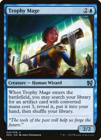 Card Name: Trophy Mage. Mana Cost: {2}{U}. Card Oracle Text: When Trophy Mage enters the battlefield, you may search your library for an artifact card with converted mana cost 3, reveal it, put it into your hand, then shuffle your library.. Power/Toughness: 2/2