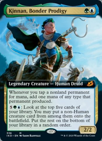 Card Name: Kinnan, Bonder Prodigy. Mana Cost: {G}{U}. Card Oracle Text: Whenever you tap a nonland permanent for mana, add one mana of any type that permanent produced.{5}{G}{U}: Look at the top five cards of your library. You may put a non-Human creature card from among them onto the battlefield. Put the rest on the bottom of your library in a random order.. Power/Toughness: 2/2
