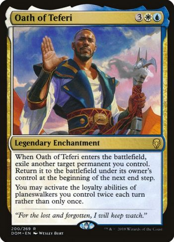 Card Name: Oath of Teferi. Mana Cost: {3}{W}{U}. Card Oracle Text: When Oath of Teferi enters the battlefield, exile another target permanent you control. Return it to the battlefield under its owner's control at the beginning of the next end step.You may activate the loyalty abilities of planeswalkers you control twice each turn rather than only once.