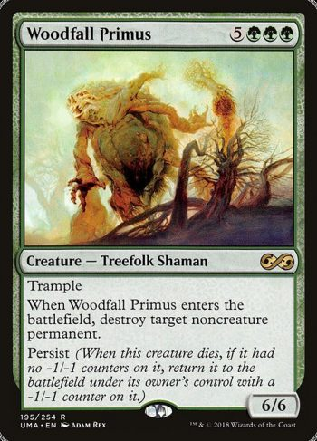 Card Name: Woodfall Primus. Mana Cost: {5}{G}{G}{G}. Card Oracle Text: TrampleWhen Woodfall Primus enters the battlefield, destroy target noncreature permanent.Persist (When this creature dies, if it had no -1/-1 counters on it, return it to the battlefield under its owner's control with a -1/-1 counter on it.). Power/Toughness: 6/6
