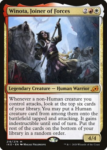 Card Name: Winota, Joiner of Forces. Mana Cost: {2}{R}{W}. Card Oracle Text: Whenever a non-Human creature you control attacks, look at the top six cards of your library. You may put a Human creature card from among them onto the battlefield tapped and attacking. It gains indestructible until end of turn. Put the rest of the cards on the bottom of your library in a random order.. Power/Toughness: 4/4
