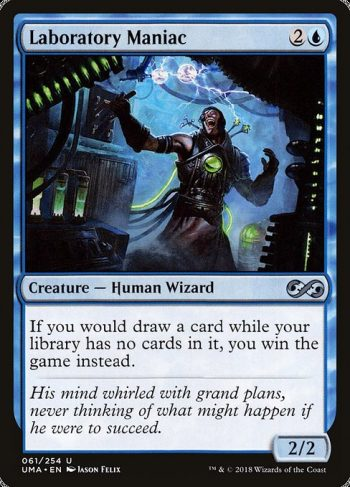 Card Name: Laboratory Maniac. Mana Cost: {2}{U}. Card Oracle Text: If you would draw a card while your library has no cards in it, you win the game instead.. Power/Toughness: 2/2