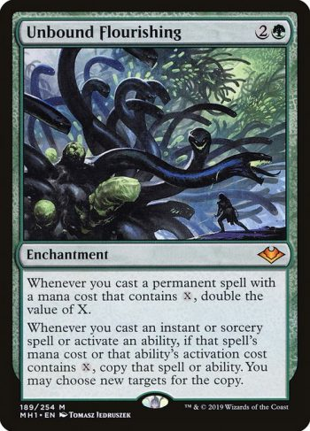 Card Name: Unbound Flourishing. Mana Cost: {2}{G}. Card Oracle Text: Whenever you cast a permanent spell with a mana cost that contains {X}, double the value of X.Whenever you cast an instant or sorcery spell or activate an ability, if that spell's mana cost or that ability's activation cost contains {X}, copy that spell or ability. You may choose new targets for the copy.