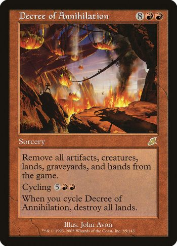 Card Name: Decree of Annihilation. Mana Cost: {8}{R}{R}. Card Oracle Text: Exile all artifacts, creatures, and lands from the battlefield, all cards from all graveyards, and all cards from all hands.Cycling {5}{R}{R} ({5}{R}{R}, Discard this card: Draw a card.)When you cycle Decree of Annihilation, destroy all lands.