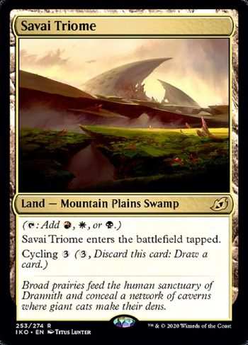 Card Name: Savai Triome. Mana Cost: . Card Oracle Text: ({T}: Add {R}, {W}, or {B}.)Savai Triome enters the battlefield tapped.Cycling {3} ({3}, Discard this card: Draw a card.)