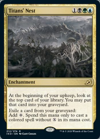 Card Name: Titans' Nest. Mana Cost: {1}{B}{G}{U}. Card Oracle Text: At the beginning of your upkeep, look at the top card of your library. You may put that card into your graveyard.Exile a card from your graveyard: Add {C}. Spend this mana only to cast a colored spell without {X} in its mana cost.