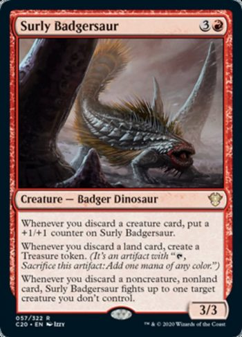 Card Name: Surly Badgersaur. Mana Cost: {3}{R}. Card Oracle Text: Whenever you discard a creature card, put a +1/+1 counter on Surly Badgersaur.Whenever you discard a land card, create a treasure token. (It's an artifact with