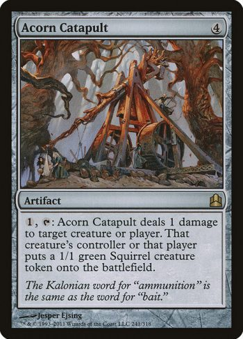 Card Name: Acorn Catapult. Mana Cost: {4}. Card Oracle Text: {1}, {T}: Acorn Catapult deals 1 damage to any target. That permanent's controller or that player creates a 1/1 green Squirrel creature token.