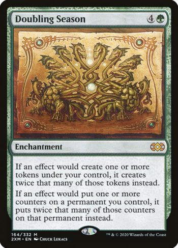 Card Name: Doubling Season. Mana Cost: {4}{G}. Card Oracle Text: If an effect would create one or more tokens under your control, it creates twice that many of those tokens instead.If an effect would put one or more counters on a permanent you control, it puts twice that many of those counters on that permanent instead.