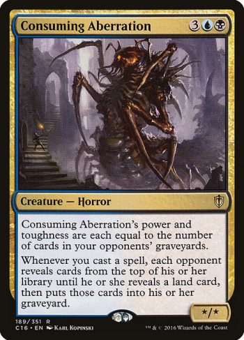 Card Name: Consuming Aberration. Mana Cost: {3}{U}{B}. Card Oracle Text: Consuming Aberration's power and toughness are each equal to the number of cards in your opponents' graveyards.Whenever you cast a spell, each opponent reveals cards from the top of their library until they reveal a land card, then puts those cards into their graveyard.. Power/Toughness: */*