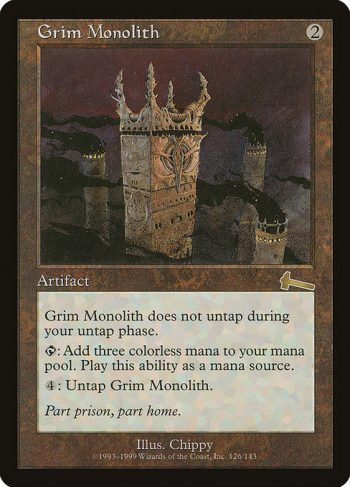 Card Name: Grim Monolith. Mana Cost: {2}. Card Oracle Text: Grim Monolith doesn't untap during your untap step.{T}: Add {C}{C}{C}.{4}: Untap Grim Monolith.