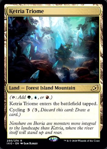 Card Name: Ketria Triome. Mana Cost: . Card Oracle Text: ({T}: Add {G}, {U}, or {R}.)Ketria Triome enters the battlefield tapped.Cycling {3} ({3}, Discard this card: Draw a card.)
