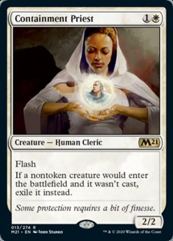 Card Name: Containment Priest. Mana Cost: {1}{W}. Card Oracle Text: FlashIf a nontoken creature would enter the battlefield and it wasn't cast, exile it instead.. Power/Toughness: 2/2