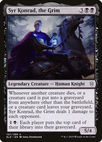 Card Name: Syr Konrad, the Grim. Mana Cost: {3}{B}{B}. Card Oracle Text: Whenever another creature dies, or a creature card is put into a graveyard from anywhere other than the battlefield, or a creature card leaves your graveyard, Syr Konrad, the Grim deals 1 damage to each opponent.{1}{B}: Each player puts the top card of their library into their graveyard.. Power/Toughness: 5/4