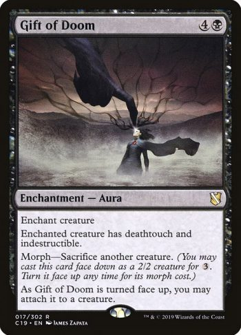 Card Name: Gift of Doom. Mana Cost: {4}{B}. Card Oracle Text: Enchant creatureEnchanted creature has deathtouch and indestructible.Morph—Sacrifice another creature. (You may cast this card face down as a 2/2 creature for {3}. Turn it face up any time for its morph cost.)As Gift of Doom is turned face up, you may attach it to a creature.