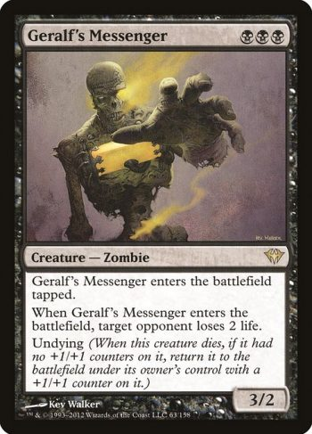 Card Name: Geralf's Messenger. Mana Cost: {B}{B}{B}. Card Oracle Text: Geralf's Messenger enters the battlefield tapped.When Geralf's Messenger enters the battlefield, target opponent loses 2 life.Undying (When this creature dies, if it had no +1/+1 counters on it, return it to the battlefield under its owner's control with a +1/+1 counter on it.). Power/Toughness: 3/2