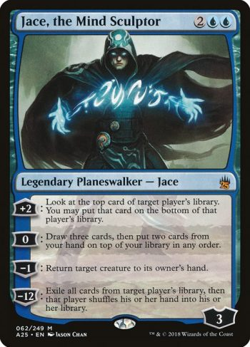 Card Name: Jace, the Mind Sculptor. Mana Cost: {2}{U}{U}. Card Oracle Text: +2: Look at the top card of target player's library. You may put that card on the bottom of that player's library.0: Draw three cards, then put two cards from your hand on top of your library in any order.−1: Return target creature to its owner's hand.−12: Exile all cards from target player's library, then that player shuffles their hand into their library.