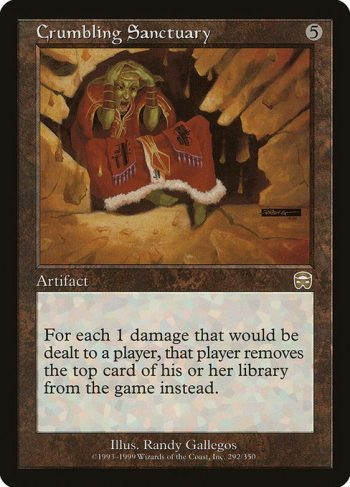Card Name: Crumbling Sanctuary. Mana Cost: {5}. Card Oracle Text: If damage would be dealt to a player, that player exiles that many cards from the top of their library instead.