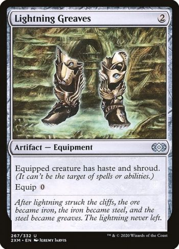 Card Name: Lightning Greaves. Mana Cost: {2}. Card Oracle Text: Equipped creature has haste and shroud. (It can't be the target of spells or abilities.)Equip {0}