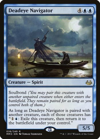 Card Name: Deadeye Navigator. Mana Cost: {4}{U}{U}. Card Oracle Text: Soulbond (You may pair this creature with another unpaired creature when either enters the battlefield. They remain paired for as long as you control both of them.)As long as Deadeye Navigator is paired with another creature, each of those creatures has