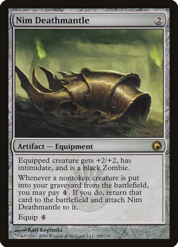Card Name: Nim Deathmantle. Mana Cost: {2}. Card Oracle Text: Equipped creature gets +2/+2, has intimidate, and is a black Zombie. (A creature with intimidate can't be blocked except by artifact creatures and/or creatures that share a color with it.)Whenever a nontoken creature is put into your graveyard from the battlefield, you may pay {4}. If you do, return that card to the battlefield and attach Nim Deathmantle to it.Equip {4}