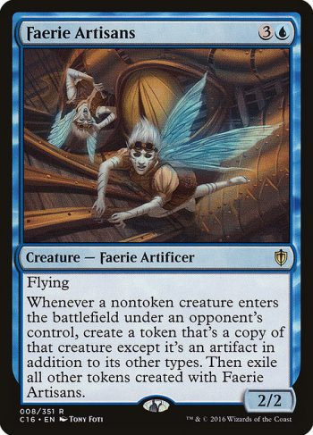 Card Name: Faerie Artisans. Mana Cost: {3}{U}. Card Oracle Text: FlyingWhenever a nontoken creature enters the battlefield under an opponent's control, create a token that's a copy of that creature except it's an artifact in addition to its other types. Then exile all other tokens created with Faerie Artisans.. Power/Toughness: 2/2
